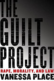 The Guilt Project: Rape, Morality, and Law by [Place, Vanessa]