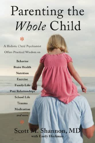 Parenting the Whole Child: A Holistic Child Psychiatrist Offers Practical Wisdom on Behavior, Brain Health, Nutrition, Exercise, Family Life, Peer Relationships, ... Life, Trauma, Medication, and More .  . .