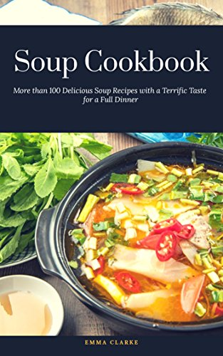 Soup Cookbook More Than 100 Delicious Soup Recipes With A Terrific