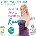 Short Fat Chick to Marathon Runner Audiobook by Kerre Woodham, Gaz Brown Narrated by Kerre Woodham, Gaz Brown