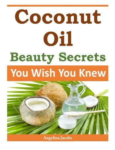 Coconut Oil Beauty Secrets: You Wish You Knew by Angelina Jacobs
