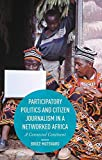 Participatory Politics and Citizen Journalism in a Networked Africa: A Connected Continent