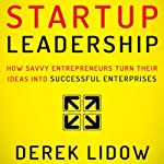 Startup Leadership: How Savvy Entrepreneurs Turn Their Ideas into Successful Enterprises | Derek Lidow