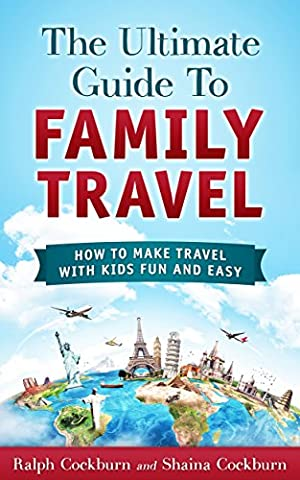 The Ultimate Guide To Family Travel: How To Make Travel With Kids Fun And Easy - Kids And Family