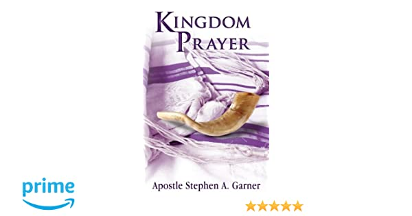 Kingdom Prayer: Stephen A Garner: 9780986006807: Amazon com