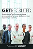 Get Recruited: Secrets from a Top Recruiter on Using Unconventional Tactics to Get Noticed in an Inconvenient Economy