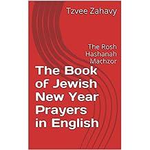 The Book of Jewish New Year Prayers in English: The Rosh Hashanah Machzor