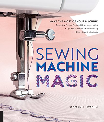 : Make the Most of Your Machine--Demystify Presser Feet and Other Accessories * Tips and Tricks for Smooth Sewing * 10 Easy, Creative Projects ()