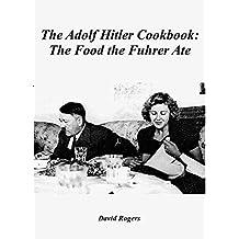 The Adolf Hitler Cookbook: The Food the Fuhrer Ate
