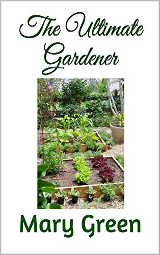 The Ultimate Gardener: How to garden for beginners by [Green, Mary]