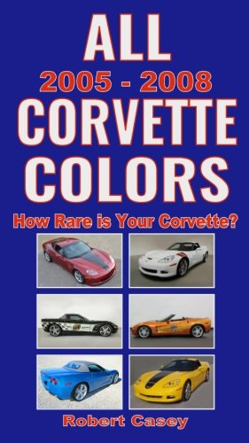 All 2005 - 2008 Corvette Colors: How Rare is Your Corvette? (All Car Colors) (Volume 5) All Corvettes
