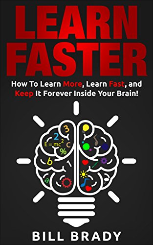 LEARN FASTER: How To Learn More, Learn Fast, and Keep It Forever Inside Your Brain! (Learn Faster, Learning Faster, Accelerated Learning, Memory Improvement, Study Skills, Learn More)