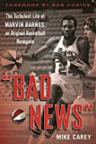 Bad News: The Turbulent Life of Marvin Barnes, Pro Basketball's Original Renegade