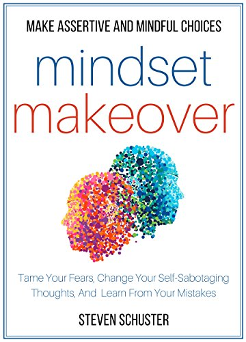 A Mindset Shift To Continue Supporting >> Mindset Makeover Tame Your Fears Change Your Self Sabotaging Thoughts And Learn From Your Mistakes Make Assertive And Mindful Choices