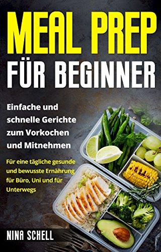 Meal Prep für Beginner: Einfache und schnelle Gerichte zum Vorkochen und Mitnehmen. Für eine tägliche gesunde und bewusste Ernährung für Büro, Uni und für Unterwegs. (German Edition)