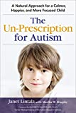 The Un-Prescription for Autism: A Natural Approach for a Calmer, Happier, and More Focused Child
