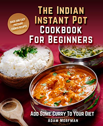 The Indian Instant Pot Cookbook For Beginners: Quick And Easy Pressure Cooker Recipes. Add Some Curry To Your Diet. by Adam Morfman