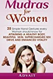 Mudras for Women: 25 Simple Hand Gestures Every Woman Should Know for attaining a Healthy Body, Beautiful Skin, Supercharged Sex Drive and Enhanced Vitality (Mudra Healing) (Volume 12)