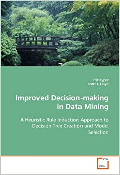 Book Improved Decision-making in Data Mining: A Heuristic Rule Induction Approach to Decision Tree Creation and Model Selection