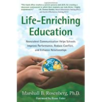Life-Enriching Education: Nonviolent Communication Helps Schools Improve Performance, Reduce Conflict, and Enhance Relationships
