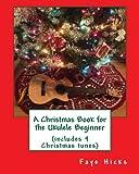A Christmas Book for the Ukulele Beginner, Faye Hicks, 1481084259