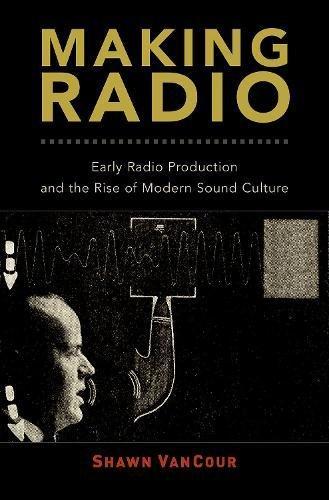 Making Radio: Early Radio Production and the Rise of Modern Sound Culture by Oxford University Press