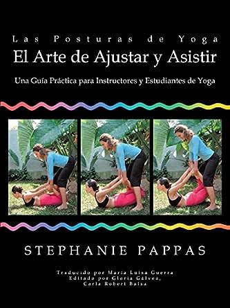 Las Posturas De Yoga El Arte De Ajustar Y Asistir: Una Guía Práctica Para Instructores Y Estudiantes De Yoga