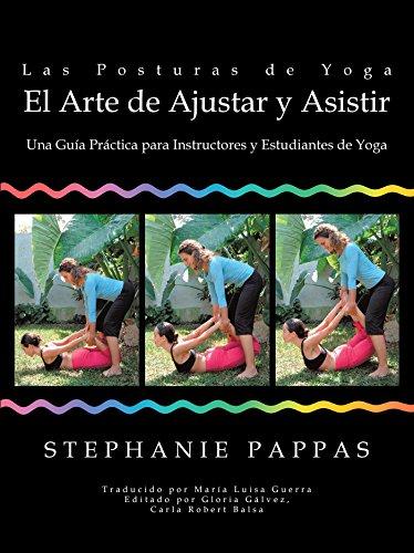 Las Posturas De Yoga El Arte De Ajustar Y Asistir: Una Guía Práctica Para Instructores Y Estudiantes De Yoga (Spanish Edition)