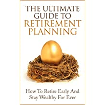 Retirement Planning: The Ultimate Guide to Retirement Planning - Retire Early And Stay Wealthy For Ever