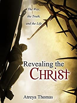 Revealing the Christ:: The Way, the Truth, and the Life by [Thomas, Atreya]