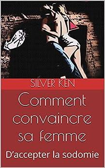 Comment convaincre sa femme: D'accepter la sodomie (French Edition) by [Ken, Silver]