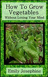 How To Grow Vegetables Without Losing Your Mind (English Edition)