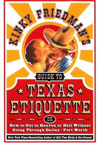 Kinky Friedman's Navigate to Texas Etiquette: Or How to Get to Heaven or Hell Without Going Through Dallas-Fort Worth