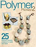 Polymer Pizzazz 2: 25+ Beautiful Jewelry Projects to Make and Wear