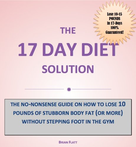 The 17 Day Diet Solution: How to Lose 10 Pounds of Stubborn Body Fat (or more) Without Stepping Foot in the Gym