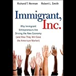 Immigrant, Inc.: Why Immigrant Entrepreneurs Are Driving the New Economy | R. T. Herman,Robert L. Smith