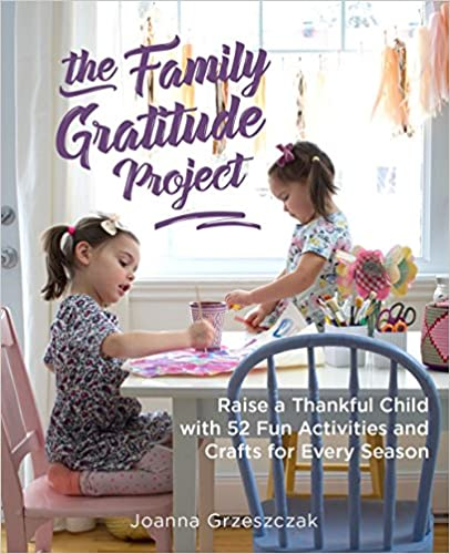 The Family Gratitude Project: Raise a Thankful Child with 52 Fun Activities and Crafts for Every Season
