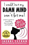 I would, but my DAMN MIND won't let me!: a teen's guide to controlling their thoughts and feelings (Words of Wisdom for Teens) (Volume 2)