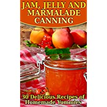 Jam, Jelly and Marmalade Canning: 30 Delicious Recipes of Homemade Yummies: (Homemade Canning, Canning Cookbook, Canning Recipes)