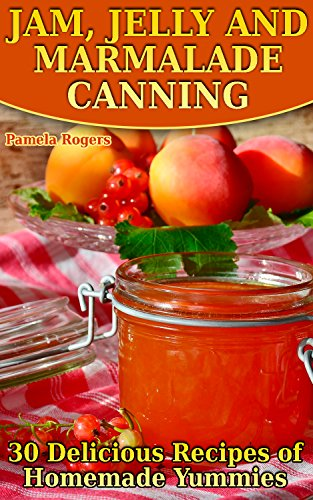 Jam, Jelly and Marmalade Canning: 30 Delicious Recipes of Homemade Yummies: (Homemade Canning, Canning Cookbook, Canning Recipes) by Pamela  Rogers