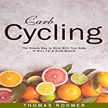 Carb Cycling: The Simple Way to Work With Your Body to Burn Fat & Build Muscle?Includes Over 40 Carb Cycling Recipes! Audiobook by Thomas Rohmer Narrated by J. Victor may