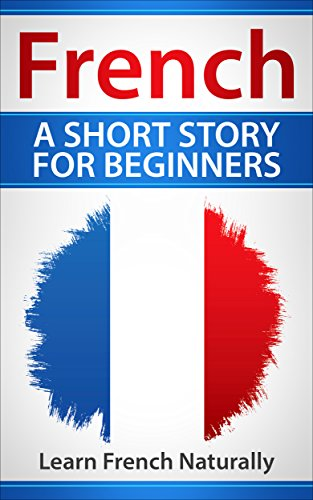 Download for free French A Short Story For Beginners: Learn French Naturally