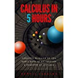 Calculus in Five Hours: Concepts Revealed so You Don't Have to Sit Through a Semester of Lectures