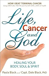 Life, Cancer and God: How I Beat Terminal Cancer Using Spiritual Truths and the Natural Laws of Health