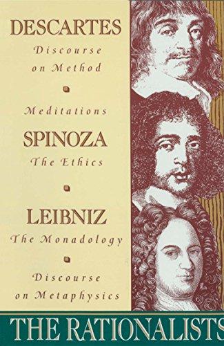 The Rationalists: Descartes: Discourse on Method & Meditations; Spinoza: Ethics; Leibniz: Monadology & Discourse