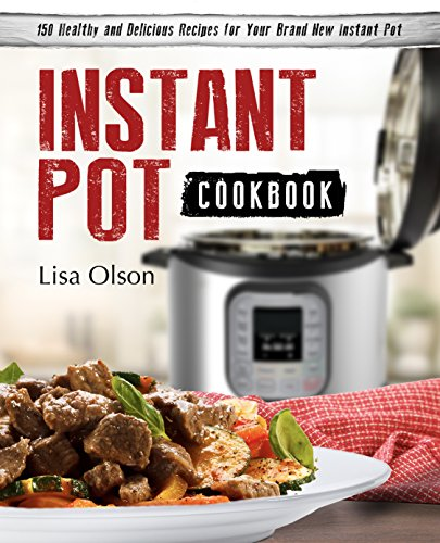 Instant Pot Cookbook: 150 Healthy and Delicious Recipes for Your Brand New Instant Pot (Family Friendly, Vegan, Chicken, Beef, Pork, Fish, Seafood, Desserts and More)