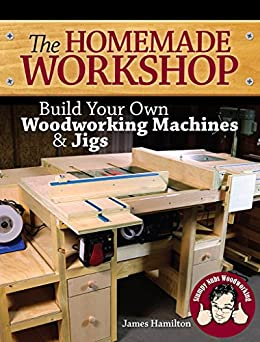 The Homemade Workshop: Build Your Own Woodworking Machines and Jigs by [Hamilton, James, Stumpy Nubs]