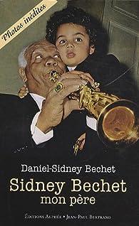 Sidney Bechet, mon père par Daniel-Sidney Bechet