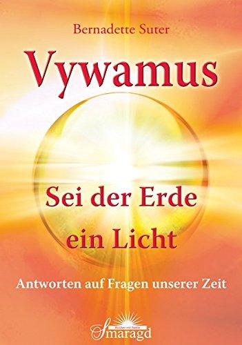 Vywamus - Sei der Erde ein Licht: Antworten auf Fragen unserer Zeit
