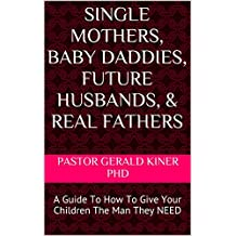 Single Mothers, Baby Daddies, Future Husbands, & Real Fathers: A Guide To How To Give Your Children The Man They NEED